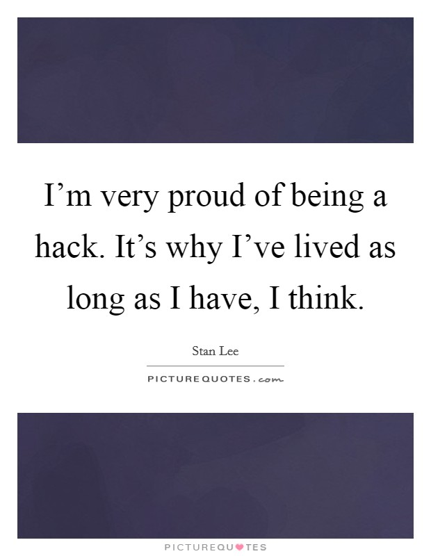 I'm very proud of being a hack. It's why I've lived as long as I have, I think Picture Quote #1