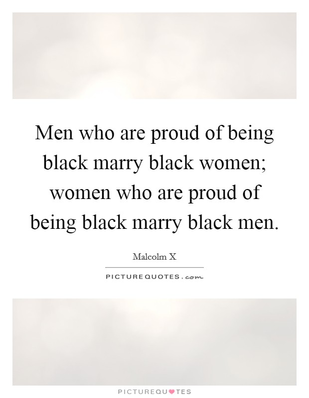 Men who are proud of being black marry black women; women who are proud of being black marry black men Picture Quote #1