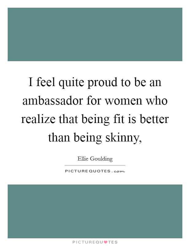 I feel quite proud to be an ambassador for women who realize that being fit is better than being skinny, Picture Quote #1