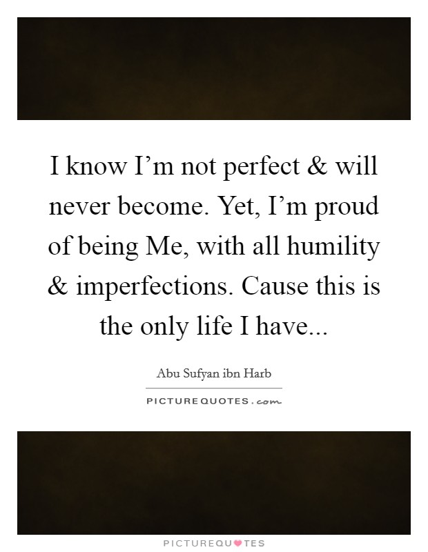 I know I'm not perfect and will never become. Yet, I'm proud of being Me, with all humility and imperfections. Cause this is the only life I have Picture Quote #1
