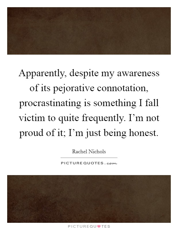 Apparently, despite my awareness of its pejorative connotation, procrastinating is something I fall victim to quite frequently. I'm not proud of it; I'm just being honest Picture Quote #1