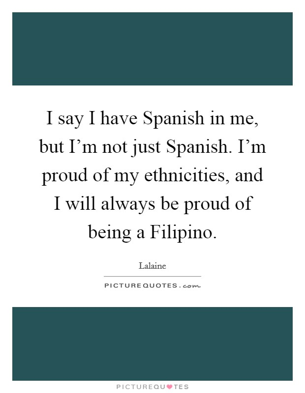 I say I have Spanish in me, but I'm not just Spanish. I'm proud of my ethnicities, and I will always be proud of being a Filipino Picture Quote #1