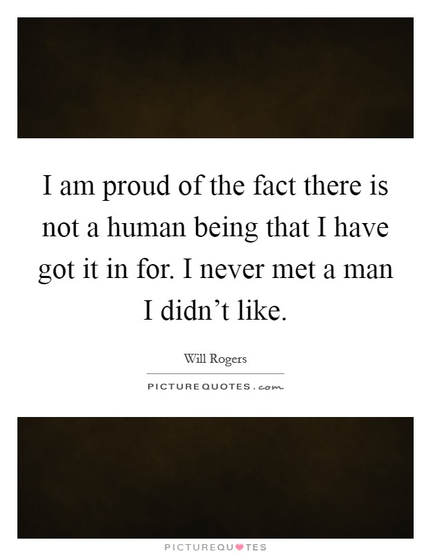I am proud of the fact there is not a human being that I have got it in for. I never met a man I didn't like Picture Quote #1
