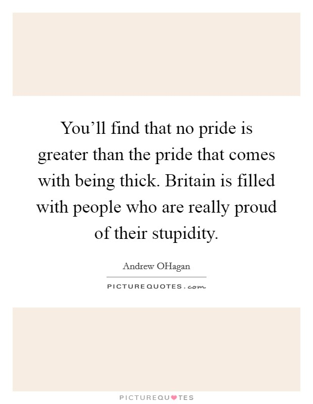 You'll find that no pride is greater than the pride that comes with being thick. Britain is filled with people who are really proud of their stupidity Picture Quote #1