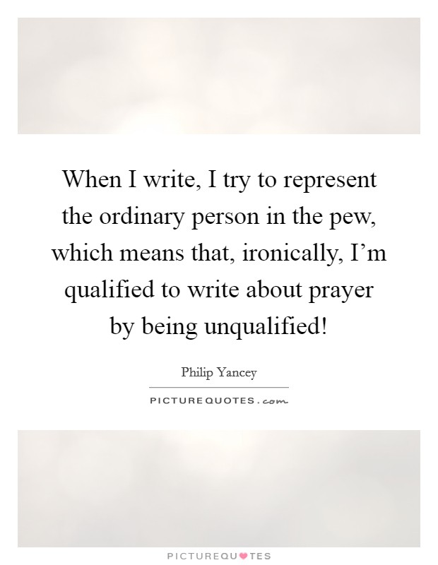 When I write, I try to represent the ordinary person in the pew, which means that, ironically, I'm qualified to write about prayer by being unqualified! Picture Quote #1