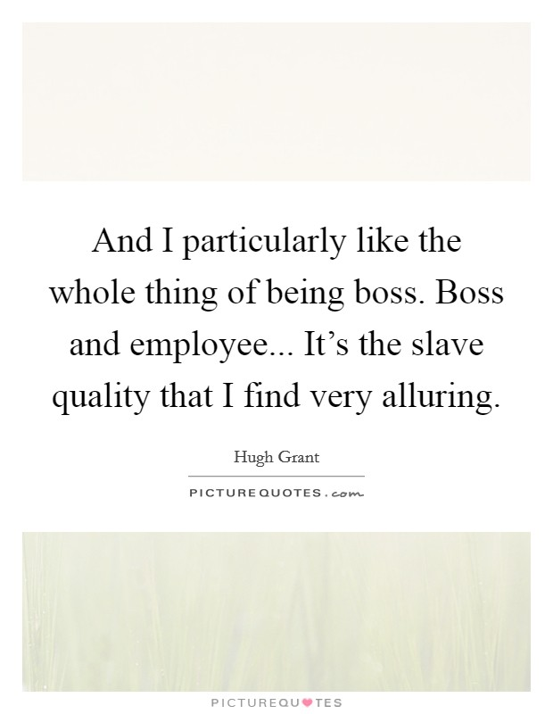 And I particularly like the whole thing of being boss. Boss and employee... It's the slave quality that I find very alluring Picture Quote #1