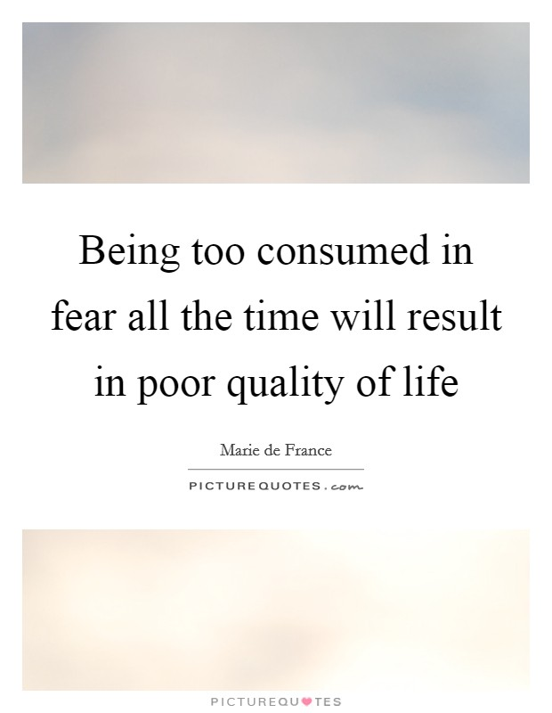 Being too consumed in fear all the time will result in poor quality of life Picture Quote #1