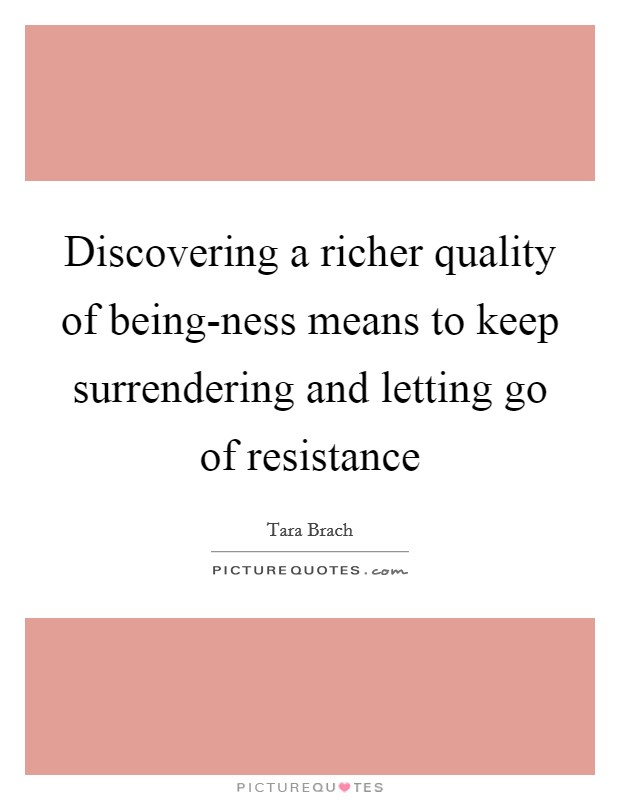 Discovering a richer quality of being-ness means to keep surrendering and letting go of resistance Picture Quote #1