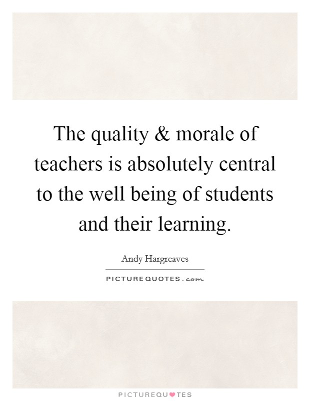 The quality and morale of teachers is absolutely central to the well being of students and their learning Picture Quote #1