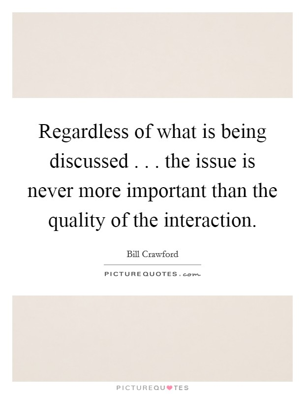 Regardless of what is being discussed . . . the issue is never more important than the quality of the interaction. Picture Quote #1