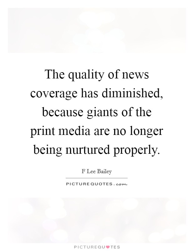 The quality of news coverage has diminished, because giants of the print media are no longer being nurtured properly Picture Quote #1