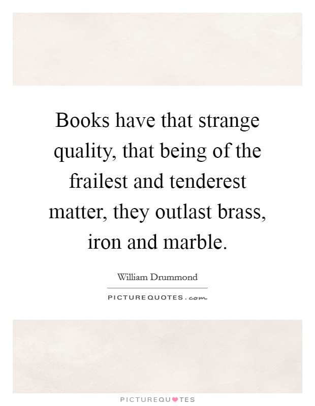 Books have that strange quality, that being of the frailest and tenderest matter, they outlast brass, iron and marble Picture Quote #1