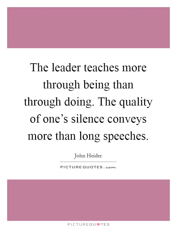 The leader teaches more through being than through doing. The quality of one's silence conveys more than long speeches Picture Quote #1