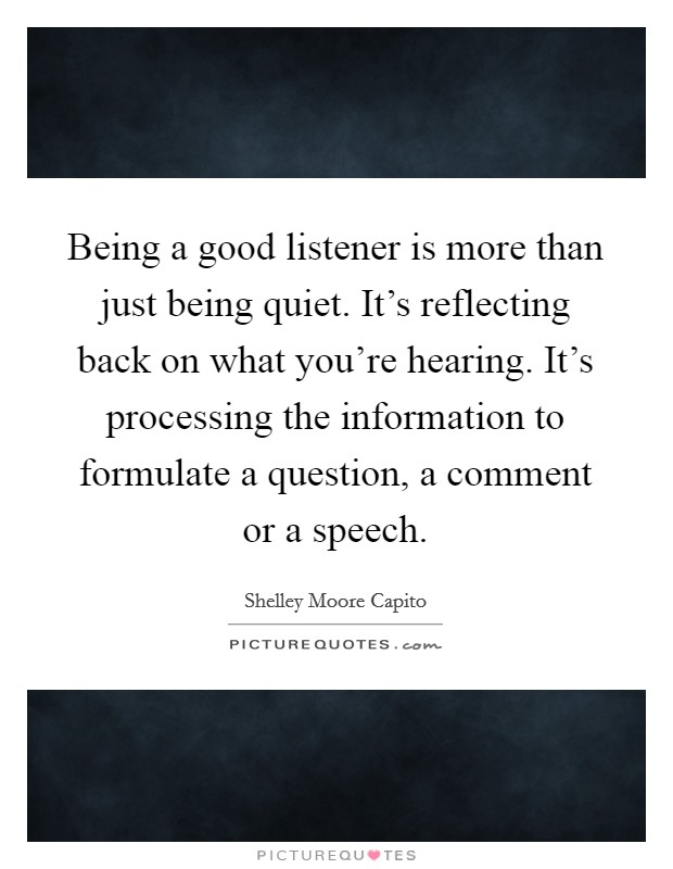 Being a good listener is more than just being quiet. It's reflecting back on what you're hearing. It's processing the information to formulate a question, a comment or a speech Picture Quote #1