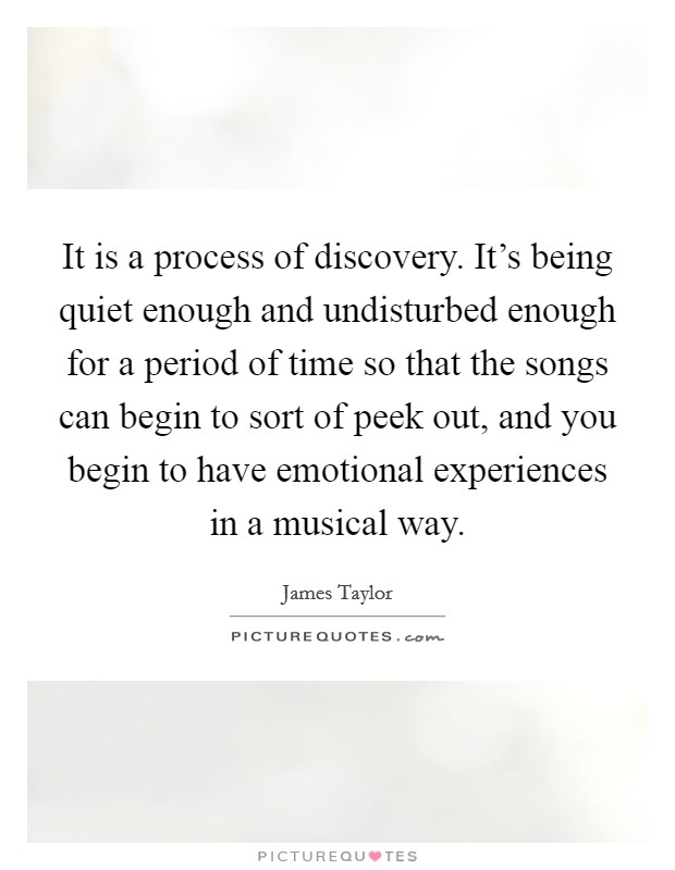It is a process of discovery. It's being quiet enough and undisturbed enough for a period of time so that the songs can begin to sort of peek out, and you begin to have emotional experiences in a musical way Picture Quote #1