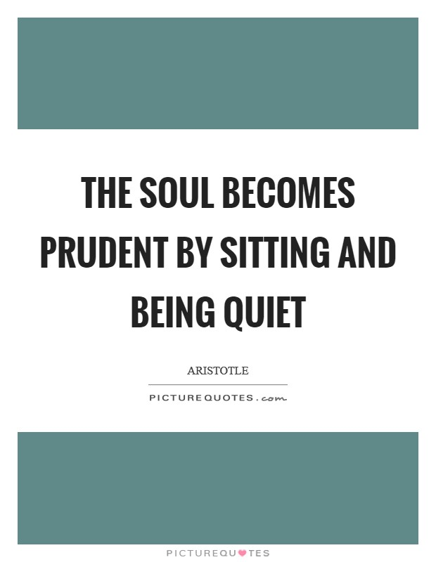 The soul becomes prudent by sitting and being quiet Picture Quote #1