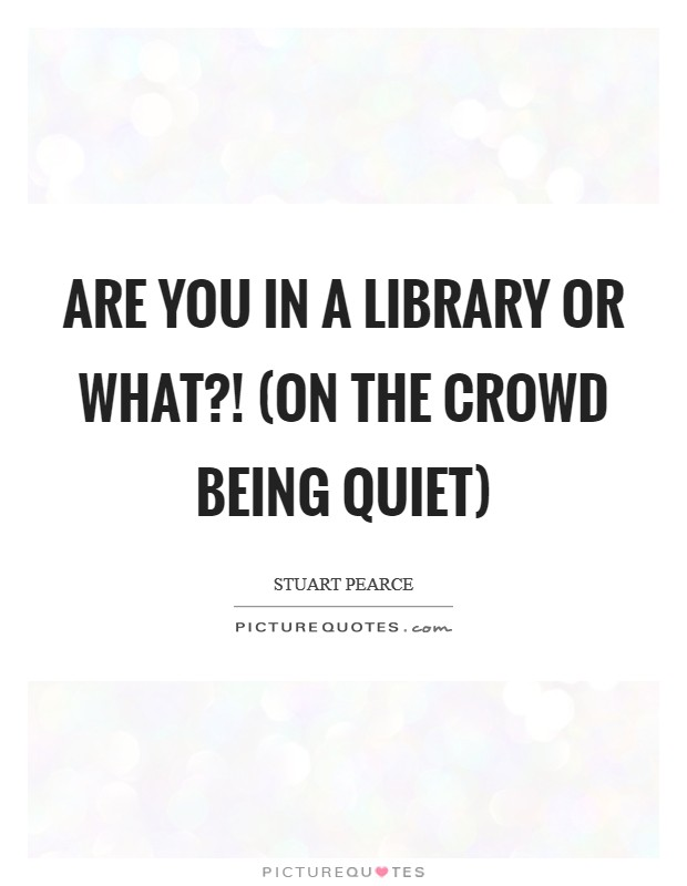 Are you in a library or what?! (on the crowd being quiet) Picture Quote #1