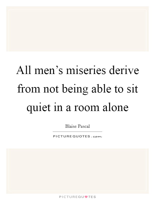 All men's miseries derive from not being able to sit quiet in a room alone Picture Quote #1