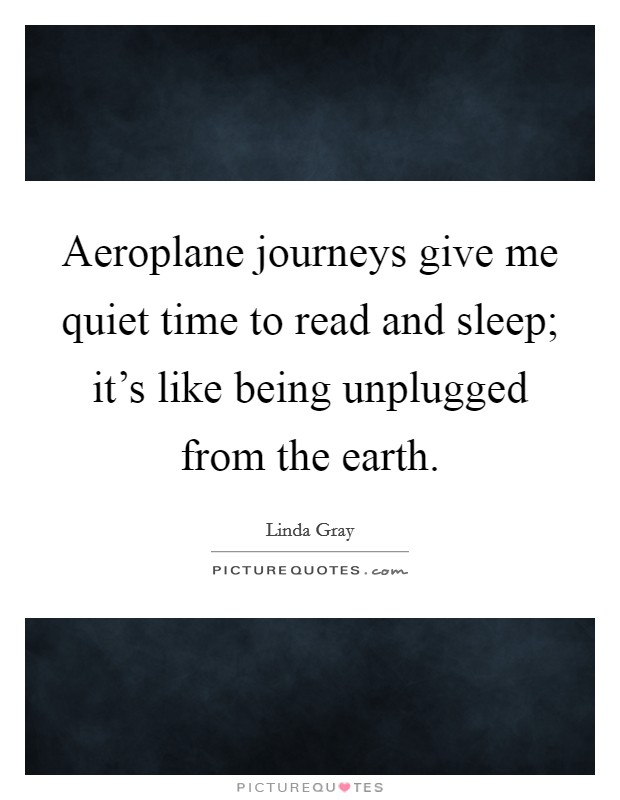 Aeroplane journeys give me quiet time to read and sleep; it's like being unplugged from the earth Picture Quote #1