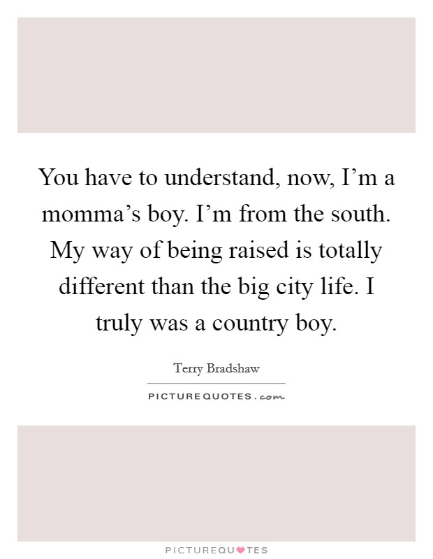 You have to understand, now, I'm a momma's boy. I'm from the south. My way of being raised is totally different than the big city life. I truly was a country boy Picture Quote #1
