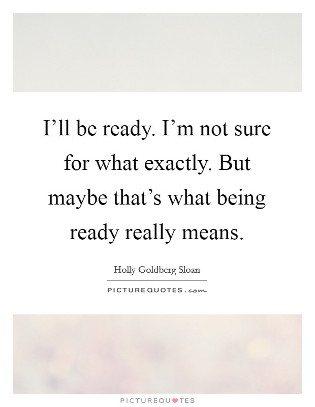 I'll be ready. I'm not sure for what exactly. But maybe that's what being ready really means Picture Quote #1