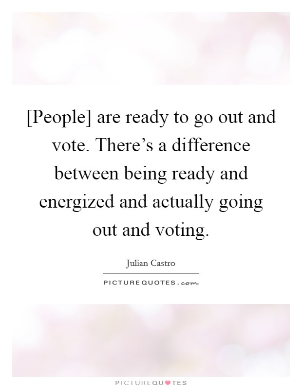 [People] are ready to go out and vote. There's a difference between being ready and energized and actually going out and voting Picture Quote #1