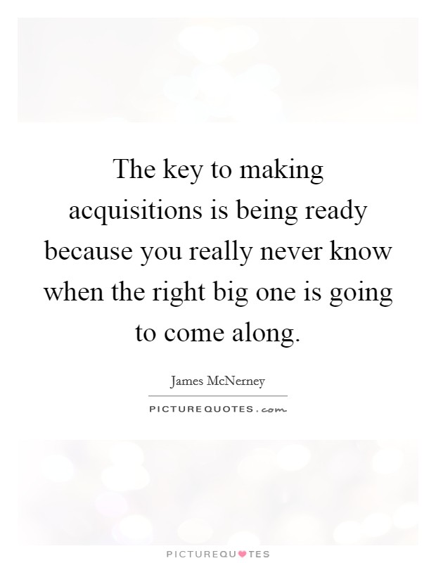 The key to making acquisitions is being ready because you really never know when the right big one is going to come along Picture Quote #1