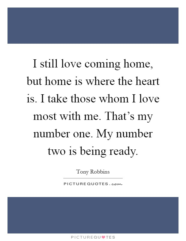 I still love coming home, but home is where the heart is. I take those whom I love most with me. That's my number one. My number two is being ready Picture Quote #1