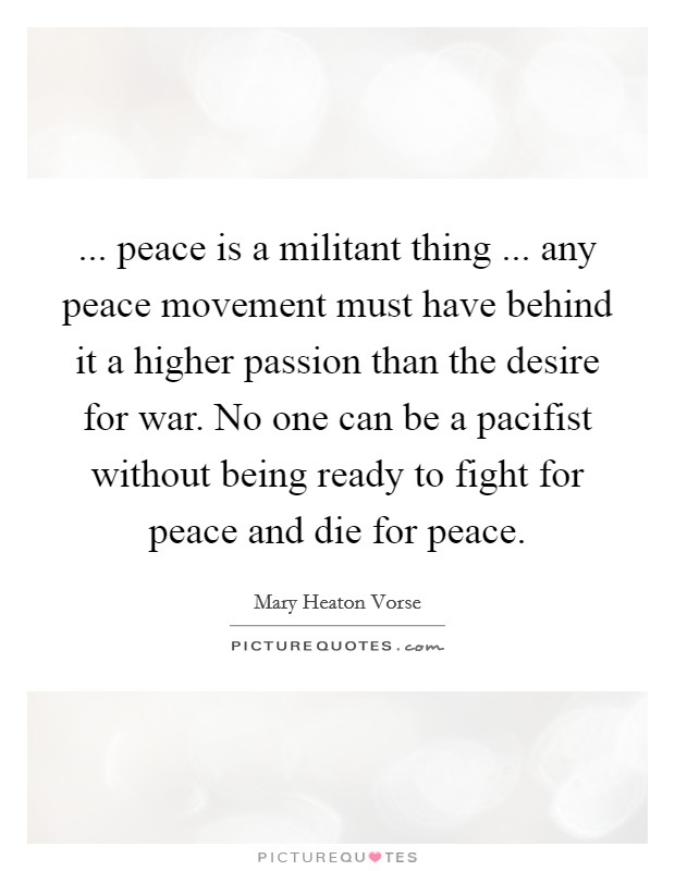 ... peace is a militant thing ... any peace movement must have behind it a higher passion than the desire for war. No one can be a pacifist without being ready to fight for peace and die for peace Picture Quote #1