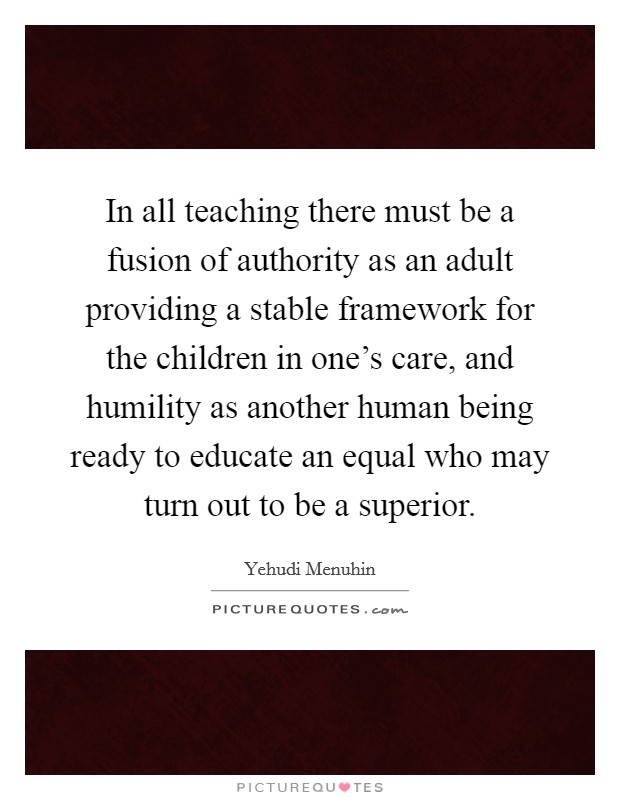 In all teaching there must be a fusion of authority as an adult providing a stable framework for the children in one's care, and humility as another human being ready to educate an equal who may turn out to be a superior Picture Quote #1