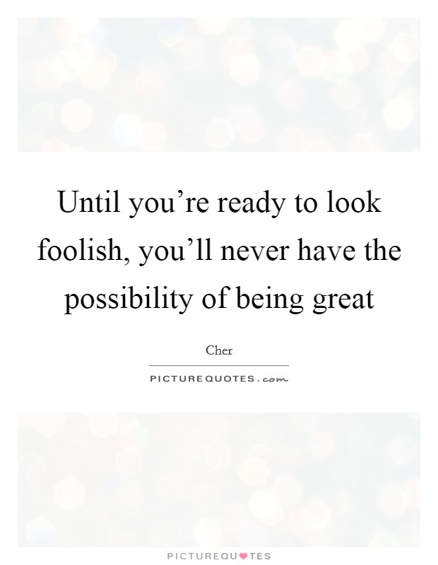 Until you're ready to look foolish, you'll never have the possibility of being great Picture Quote #1