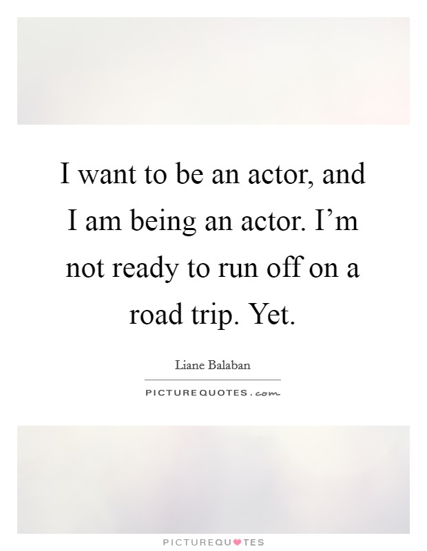 I want to be an actor, and I am being an actor. I'm not ready to run off on a road trip. Yet Picture Quote #1