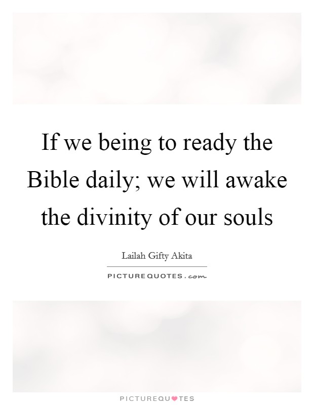 If we being to ready the Bible daily; we will awake the divinity of our souls Picture Quote #1