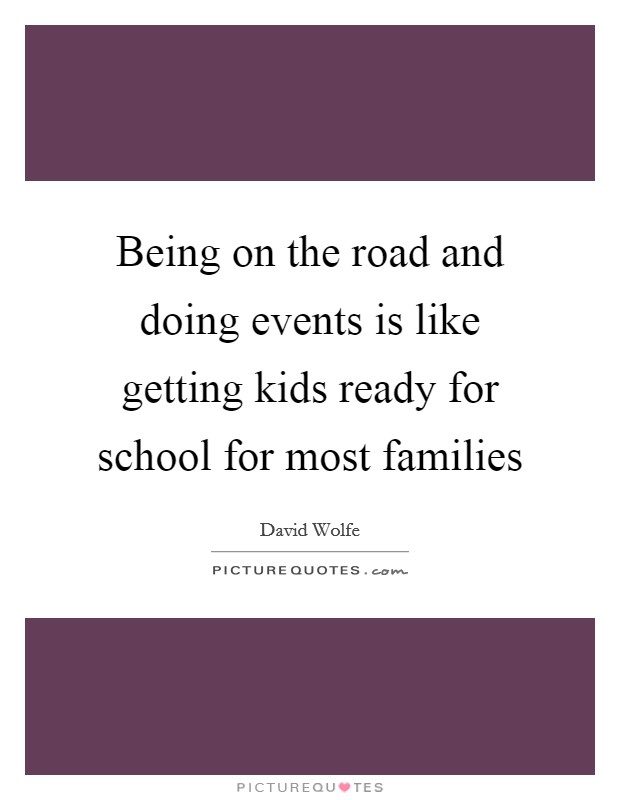 Being on the road and doing events is like getting kids ready for school for most families Picture Quote #1
