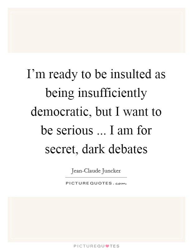 I'm ready to be insulted as being insufficiently democratic, but I want to be serious ... I am for secret, dark debates Picture Quote #1