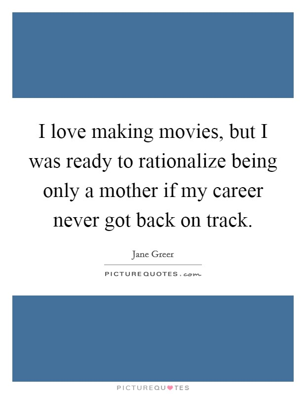 I love making movies, but I was ready to rationalize being only a mother if my career never got back on track Picture Quote #1
