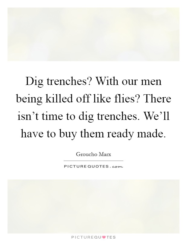 Dig trenches? With our men being killed off like flies? There isn't time to dig trenches. We'll have to buy them ready made Picture Quote #1