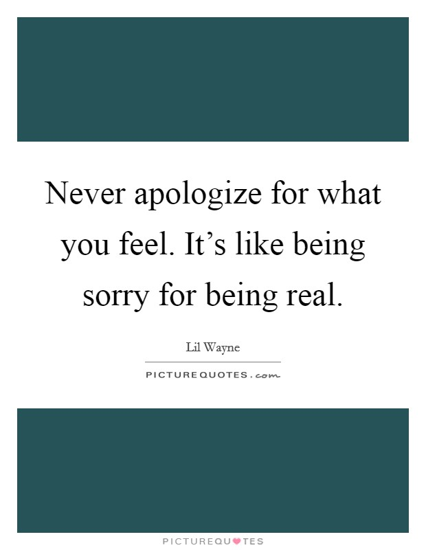 Never apologize for what you feel. It's like being sorry for being real Picture Quote #1