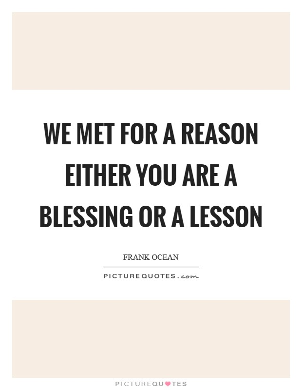 We Met For A Reason Either You Are A Blessing Or A Lesson ...