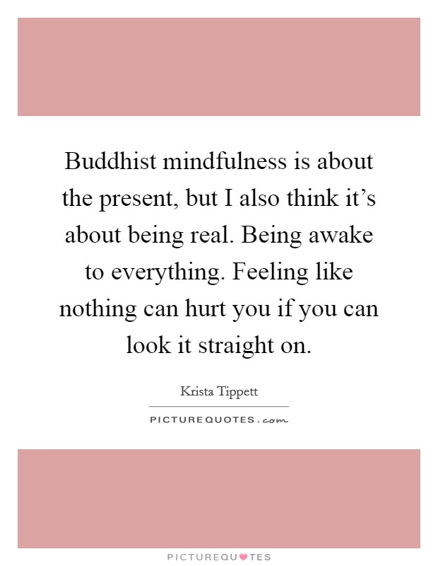 Buddhist mindfulness is about the present, but I also think it's about being real. Being awake to everything. Feeling like nothing can hurt you if you can look it straight on Picture Quote #1