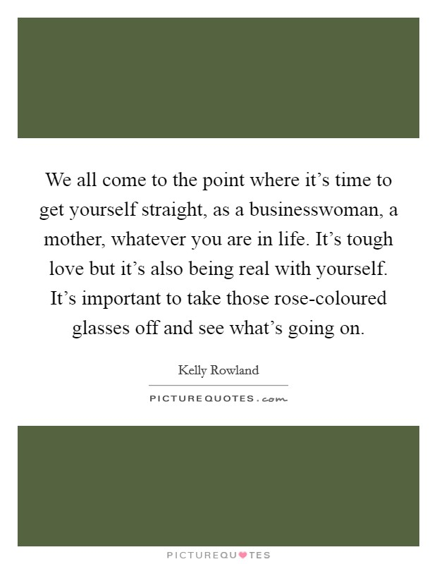 We all come to the point where it's time to get yourself straight, as a businesswoman, a mother, whatever you are in life. It's tough love but it's also being real with yourself. It's important to take those rose-coloured glasses off and see what's going on Picture Quote #1