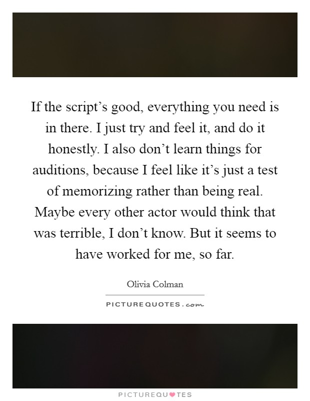 If the script's good, everything you need is in there. I just try and feel it, and do it honestly. I also don't learn things for auditions, because I feel like it's just a test of memorizing rather than being real. Maybe every other actor would think that was terrible, I don't know. But it seems to have worked for me, so far Picture Quote #1