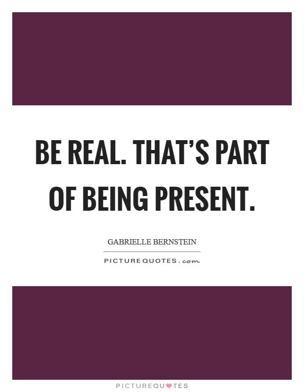 Be real. That's part of being present. Picture Quote #1