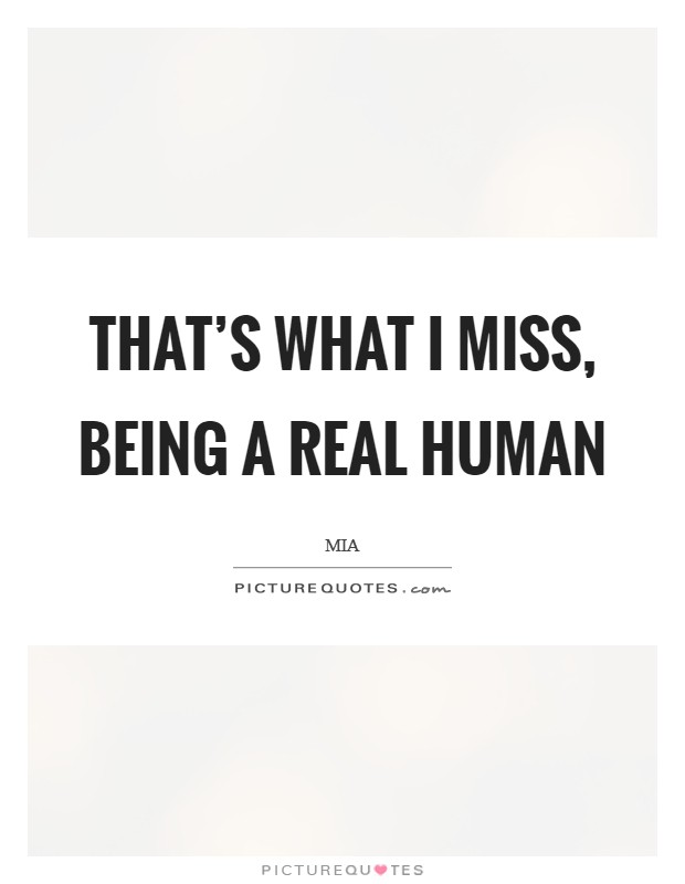 That's what I miss, being a real human Picture Quote #1