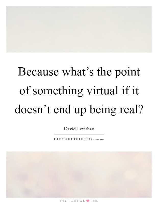 Because what's the point of something virtual if it doesn't end up being real? Picture Quote #1