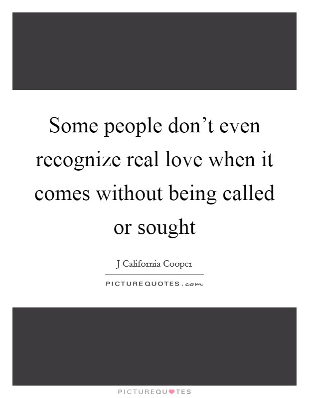 Some people don't even recognize real love when it comes without being called or sought Picture Quote #1