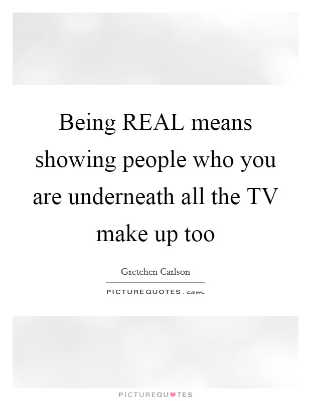 Being REAL means showing people who you are underneath all the TV make up too Picture Quote #1