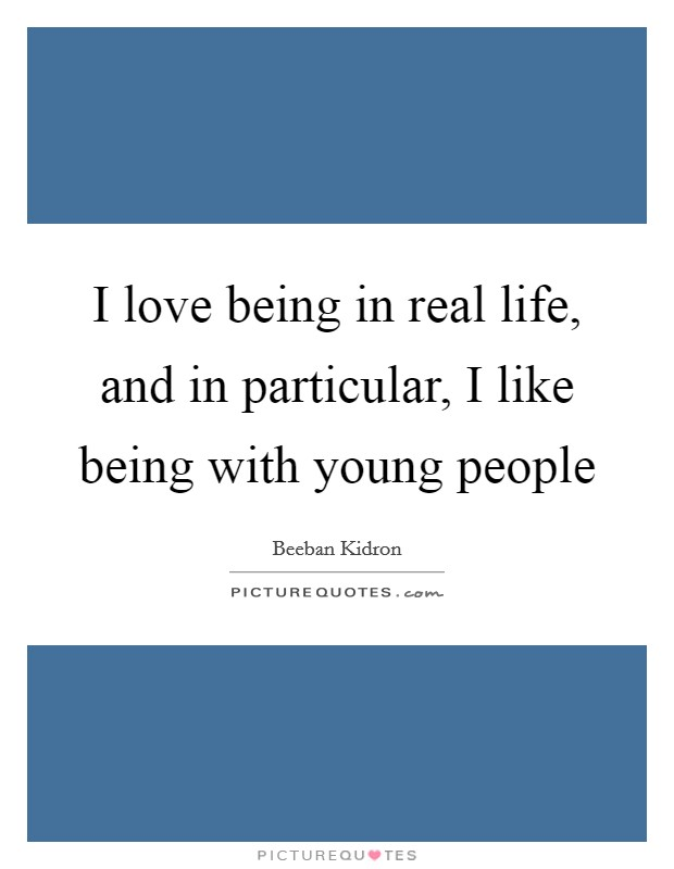 I love being in real life, and in particular, I like being with young people Picture Quote #1