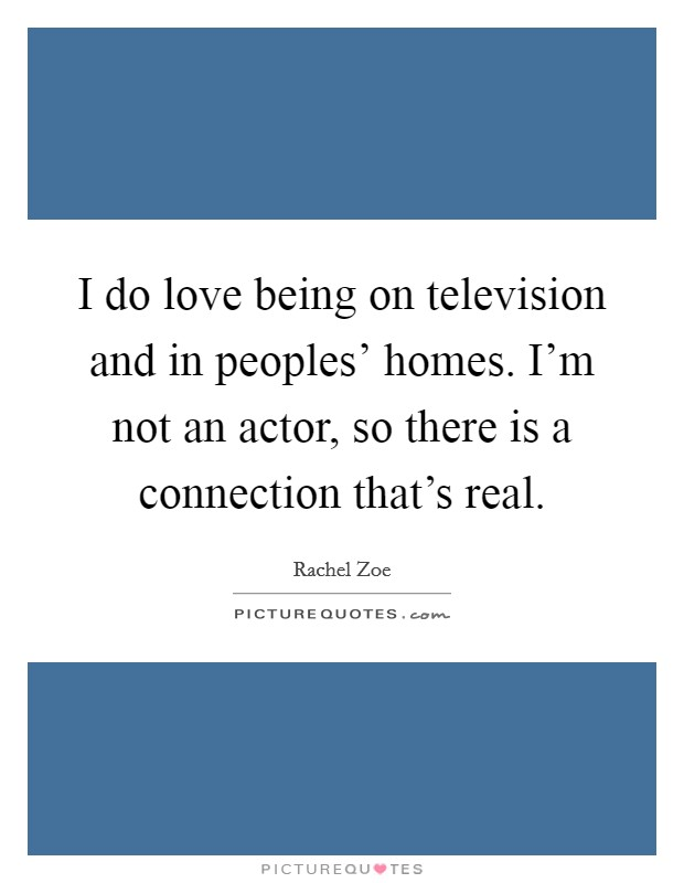 I do love being on television and in peoples' homes. I'm not an actor, so there is a connection that's real Picture Quote #1