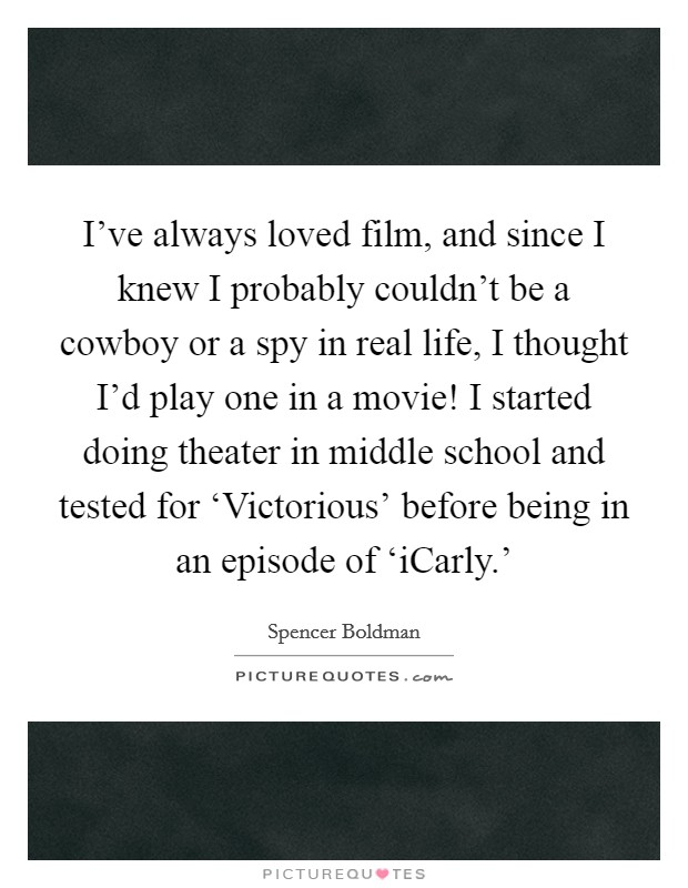 I've always loved film, and since I knew I probably couldn't be a cowboy or a spy in real life, I thought I'd play one in a movie! I started doing theater in middle school and tested for 'Victorious' before being in an episode of 'iCarly.' Picture Quote #1